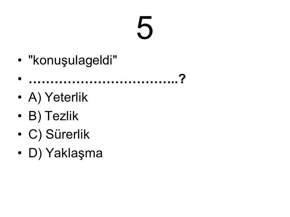 5 konuşulageldi …………………………….. A) Yeterlik B) Tezlik C) Sürerlik D) Yaklaşma
