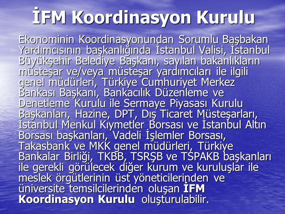 İFM Koordinasyon Kurulu Ekonominin Koordinasyonundan Sorumlu Başbakan Yardımcısının başkanlığında İstanbul Valisi, İstanbul Büyükşehir Belediye Başkanı, sayılan bakanlıkların müsteşar ve/veya müsteşar yardımcıları ile ilgili genel müdürleri, Türkiye Cumhuriyet Merkez Bankası Başkanı, Bankacılık Düzenleme ve Denetleme Kurulu ile Sermaye Piyasası Kurulu Başkanları, Hazine, DPT, Dış Ticaret Müsteşarları, İstanbul Menkul Kıymetler Borsası ve İstanbul Altın Borsası başkanları, Vadeli İşlemler Borsası, Takasbank ve MKK genel müdürleri, Türkiye Bankalar Birliği, TKBB, TSRŞB ve TSPAKB başkanları ile gerekli görülecek diğer kurum ve kuruluşlar ile meslek örgütlerinin üst yöneticilerinden ve üniversite temsilcilerinden oluşan İFM Koordinasyon Kurulu oluşturulabilir.