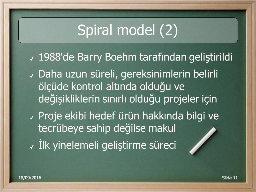 18/09/2016Slide 11 Spiral model (2) ✔ 1988 de Barry Boehm tarafından geliştirildi ✔ Daha uzun süreli, gereksinimlerin belirli ölçüde kontrol altında olduğu ve değişikliklerin sınırlı olduğu projeler için ✔ Proje ekibi hedef ürün hakkında bilgi ve tecrübeye sahip değilse makul ✔ İlk yinelemeli geliştirme süreci
