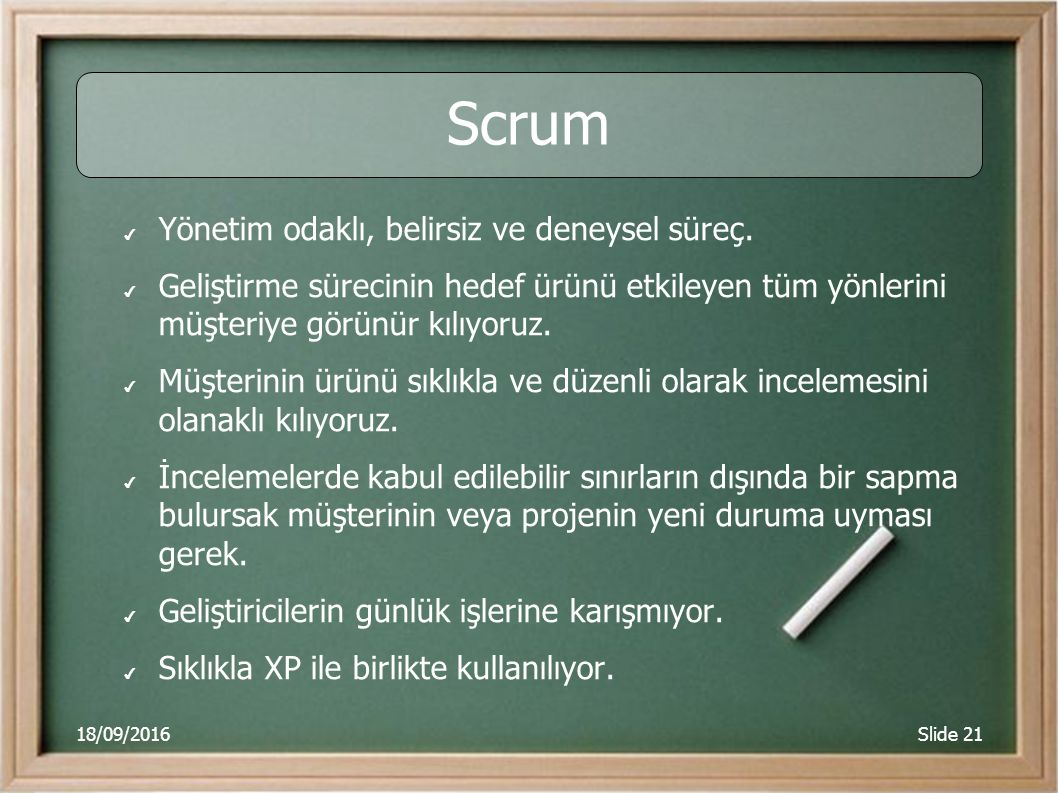 18/09/2016Slide 21 Scrum ✔ Yönetim odaklı, belirsiz ve deneysel süreç. ✔ Geliştirme sürecinin hedef ürünü etkileyen tüm yönlerini müşteriye görünür kı