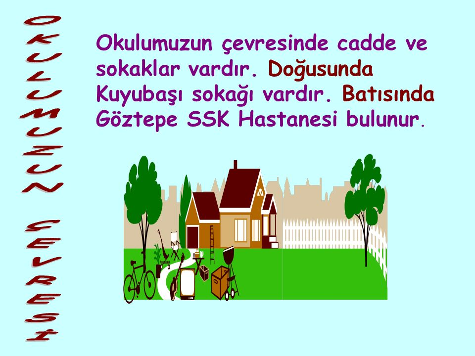 Okullar şehir, kasaba ve köylerde ulaşımı kolay yerlere yapılır. Okul binası bir bahçe içinde bulunur. Bizim okulumuz İstanbul'un Kadıköy ilçesindedir