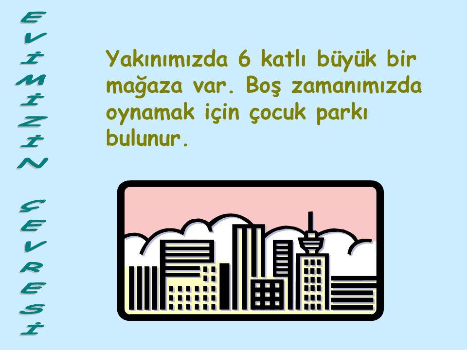 İstanbul'un merkezinde olan Şişli ilçesinde oturuyorum. Evimiz, bir apartman dairesidir. Apartmanımız 4 katlıdır ve 12 aile yaşamaktadır. Evimizin çev