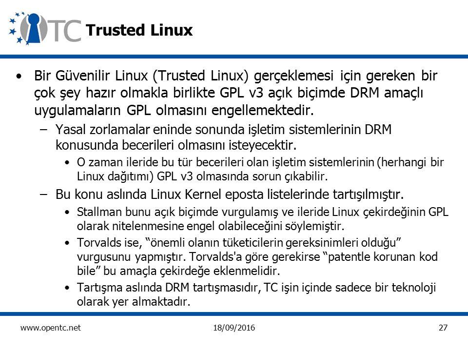 27 www.opentc.net18/09/2016 Trusted Linux Bir Güvenilir Linux (Trusted Linux) gerçeklemesi için gereken bir çok şey hazır olmakla birlikte GPL v3 açık biçimde DRM amaçlı uygulamaların GPL olmasını engellemektedir.