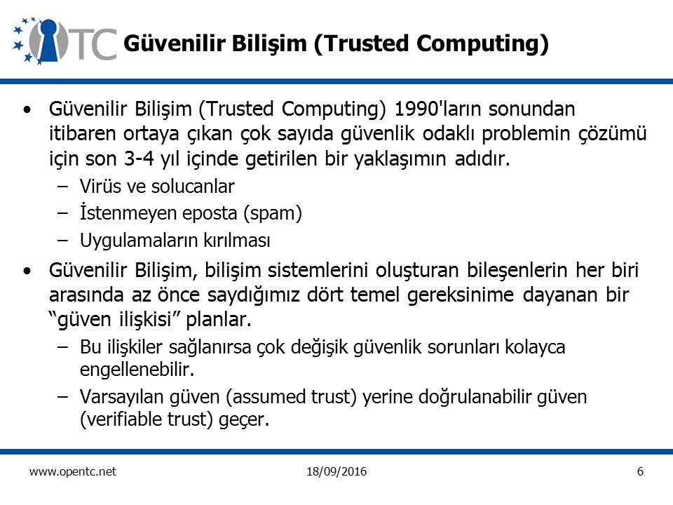 6 www.opentc.net18/09/2016 Güvenilir Bilişim (Trusted Computing) Güvenilir Bilişim (Trusted Computing) 1990 ların sonundan itibaren ortaya çıkan çok sayıda güvenlik odaklı problemin çözümü için son 3-4 yıl içinde getirilen bir yaklaşımın adıdır.