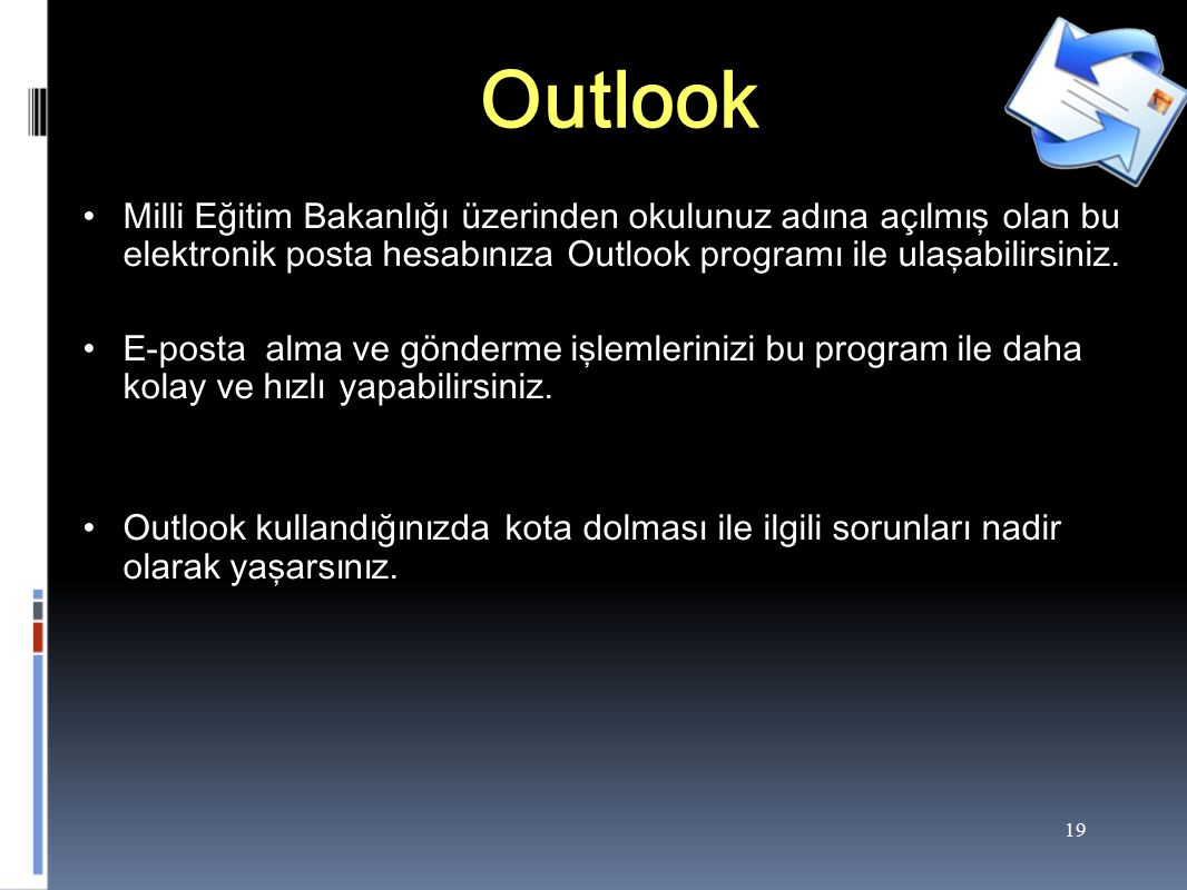 19 Outlook Milli Eğitim Bakanlığı üzerinden okulunuz adına açılmış olan bu elektronik posta hesabınıza Outlook programı ile ulaşabilirsiniz.