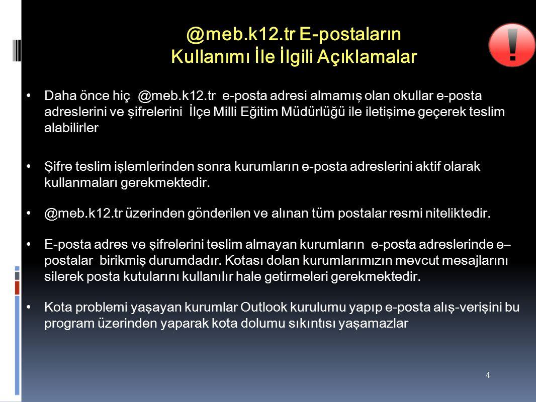4 @meb.k12.tr E-postaların Kullanımı İle İlgili Açıklamalar Daha önce hiç @meb.k12.tr e-posta adresi almamış olan okullar e-posta adreslerini ve şifrelerini İlçe Milli Eğitim Müdürlüğü ile iletişime geçerek teslim alabilirler Şifre teslim işlemlerinden sonra kurumların e-posta adreslerini aktif olarak kullanmaları gerekmektedir.