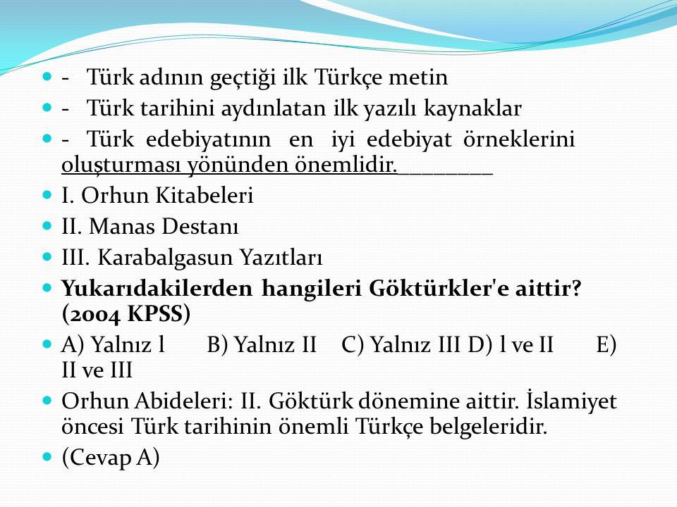- Türk adının geçtiği ilk Türkçe metin - Türk tarihini aydınlatan ilk yazılı kaynaklar - Türk edebiyatının en iyi edebiyat örneklerini oluşturması yönünden önemlidir.________ I.