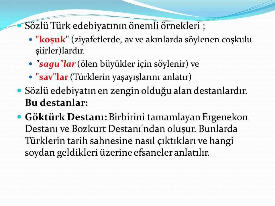 Sözlü Türk edebiyatının önemli örnekleri ; koşuk (ziyafetlerde, av ve akınlarda söylenen coşkulu şiirler)lardır.