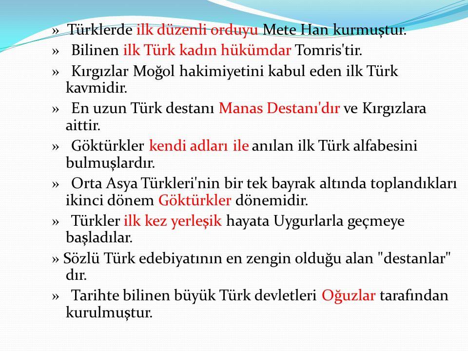 » Türklerde ilk düzenli orduyu Mete Han kurmuştur.