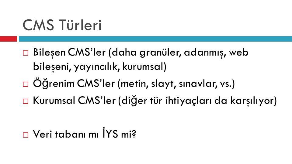 CMS Türleri  Bileşen CMS'ler (daha granüler, adanmış, web bileşeni, yayıncılık, kurumsal)  Ö ğ renim CMS'ler (metin, slayt, sınavlar, vs.)  Kurumsal CMS'ler (di ğ er tür ihtiyaçları da karşılıyor)  Veri tabanı mı İ YS mi
