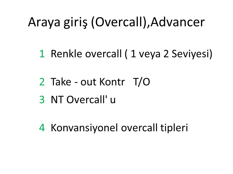 Araya giriş (Overcall),Advancer 1Renkle overcall ( 1 veya 2 Seviyesi) 2Take - out Kontr T/O 3NT Overcall u 4Konvansiyonel overcall tipleri