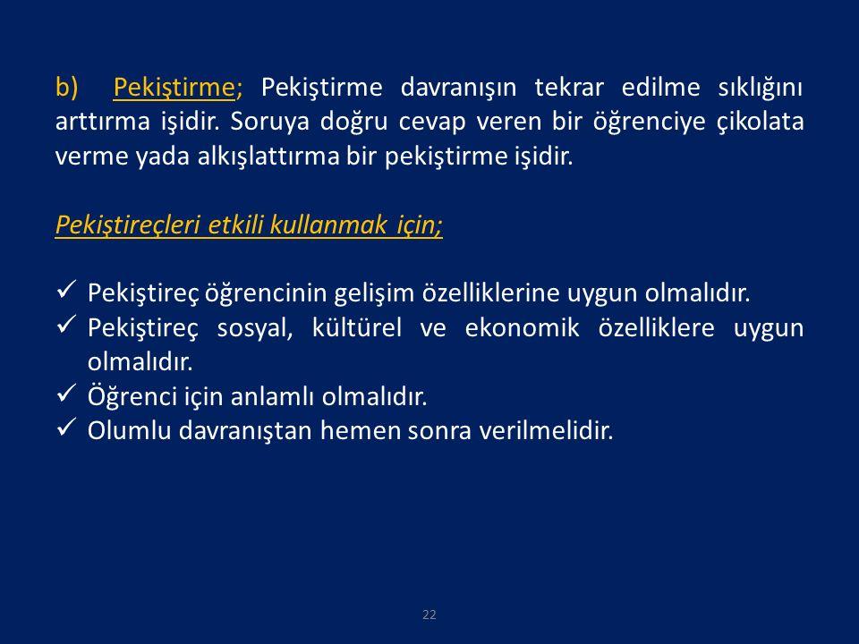 22 b) Pekiştirme; Pekiştirme davranışın tekrar edilme sıklığını arttırma işidir.