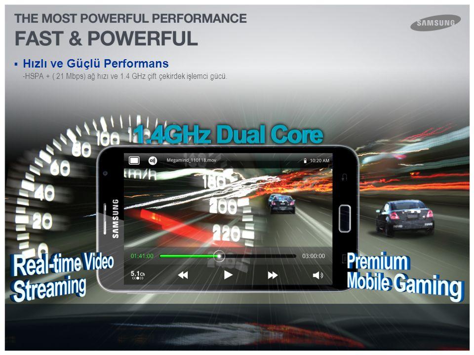  Hızlı ve Güçlü Performans -HSPA + ( 21 Mbps) ağ hızı ve 1.4 GHz çift çekirdek işlemci gücü.