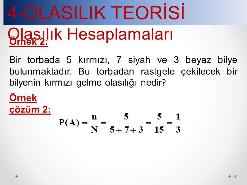 4-OLASILIK TEORİSİ Olasılık Hesaplamaları 14 Örnek 2: Bir torbada 5 kırmızı, 7 siyah ve 3 beyaz bilye bulunmaktadır.