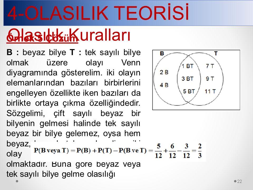 4-OLASILIK TEORİSİ Olasılık Kuralları 22 Örnek 5 Çözüm B : beyaz bilye T : tek sayılı bilye olmak üzere olayı Venn diyagramında gösterelim.