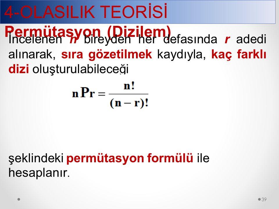 4-OLASILIK TEORİSİ Permütasyon (Dizilem) 39 İncelenen n bireyden her defasında r adedi alınarak, sıra gözetilmek kaydıyla, kaç farklı dizi oluşturulabileceği şeklindeki permütasyon formülü ile hesaplanır.