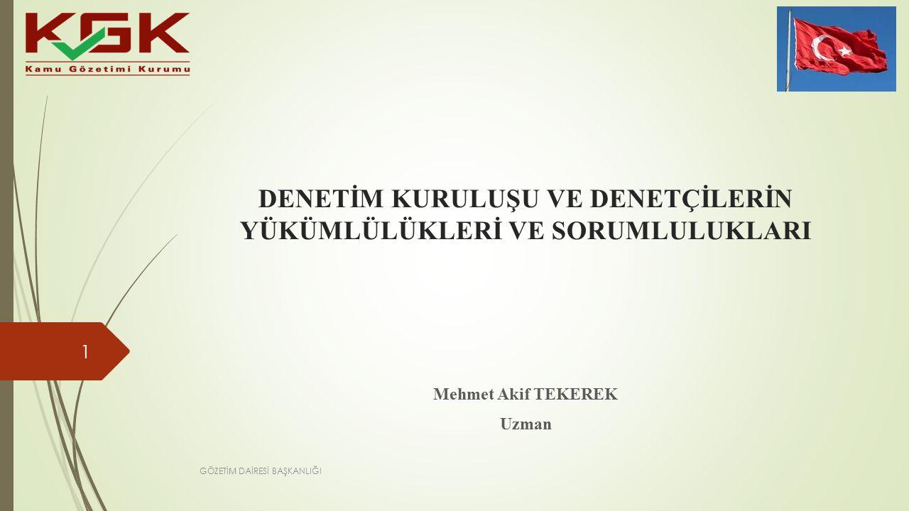 DENETİM KURULUŞU VE DENETÇİLERİN YÜKÜMLÜLÜKLERİ VE SORUMLULUKLARI Mehmet Akif TEKEREK Uzman 1 GÖZETİM DAİRESİ BAŞKANLIĞI