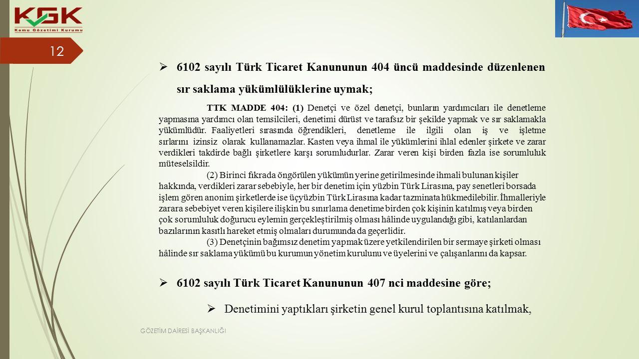  6102 sayılı Türk Ticaret Kanununun 407 nci maddesine göre;  Denetimini yaptıkları şirketin genel kurul toplantısına katılmak,  6102 sayılı Türk Ticaret Kanununun 404 üncü maddesinde düzenlenen sır saklama yükümlülüklerine uymak; TTK MADDE 404: (1) Denetçi ve özel denetçi, bunların yardımcıları ile denetleme yapmasına yardımcı olan temsilcileri, denetimi dürüst ve tarafsız bir şekilde yapmak ve sır saklamakla yükümlüdür.