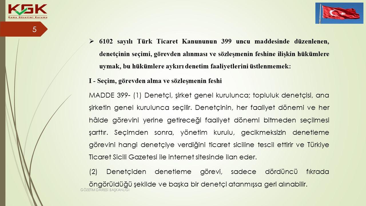  6102 sayılı Türk Ticaret Kanununun 399 uncu maddesinde düzenlenen, denetçinin seçimi, görevden alınması ve sözleşmenin feshine ilişkin hükümlere uymak, bu hükümlere aykırı denetim faaliyetlerini üstlenmemek: I - Seçim, görevden alma ve sözleşmenin feshi MADDE 399- (1) Denetçi, şirket genel kurulunca; topluluk denetçisi, ana şirketin genel kurulunca seçilir.