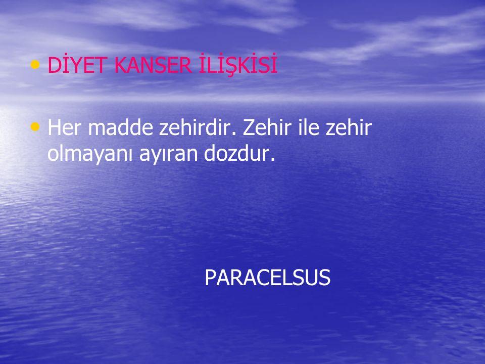 DİYET KANSER İLİŞKİSİ Her madde zehirdir. Zehir ile zehir olmayanı ayıran dozdur. PARACELSUS