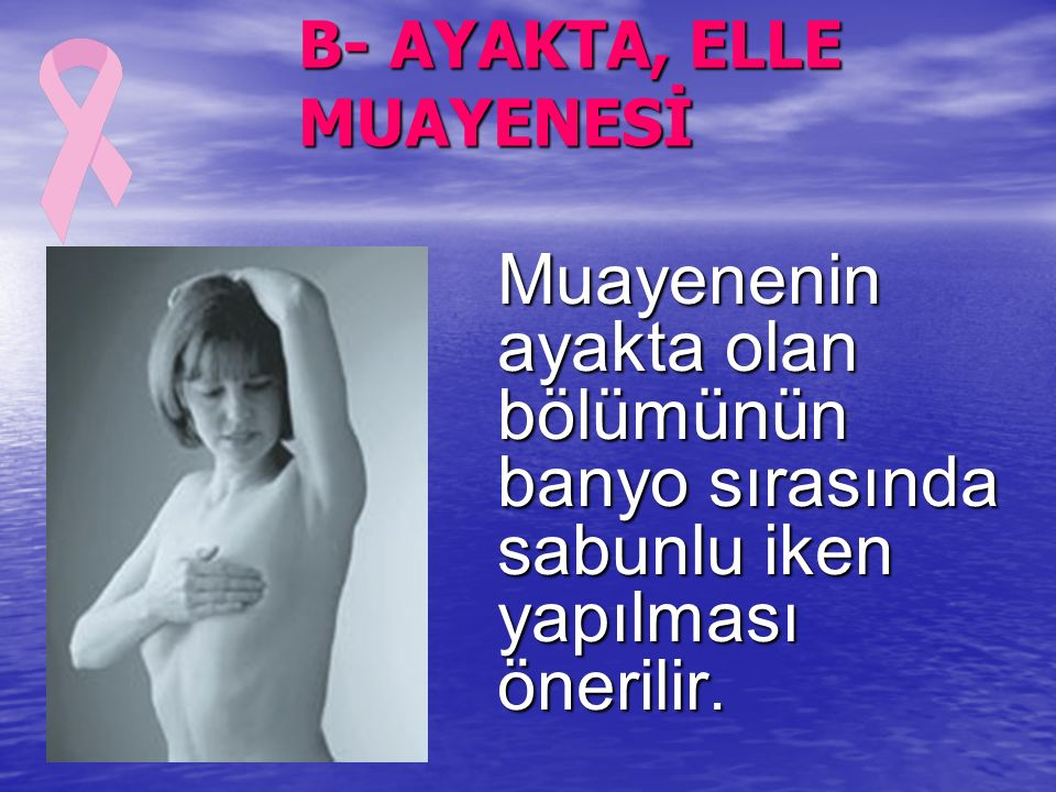 B- AYAKTA, ELLE MUAYENESİ Muayenenin ayakta olan bölümünün banyo sırasında sabunlu iken yapılması önerilir.