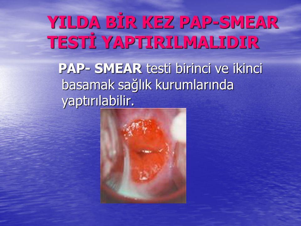 YILDA BİR KEZ PAP-SMEAR TESTİ YAPTIRILMALIDIR PAP- SMEAR testi birinci ve ikinci basamak sağlık kurumlarında yaptırılabilir.