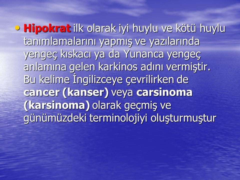 Hipokrat ilk olarak iyi huylu ve kötü huylu tanımlamalarını yapmış ve yazılarında yengeç kıskacı ya da Yunanca yengeç anlamına gelen karkinos adını vermiştir.