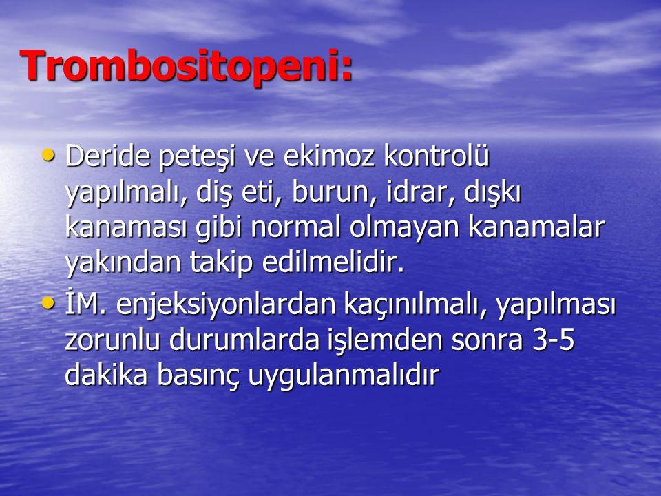 Trombositopeni: Deride peteşi ve ekimoz kontrolü yapılmalı, diş eti, burun, idrar, dışkı kanaması gibi normal olmayan kanamalar yakından takip edilmelidir.