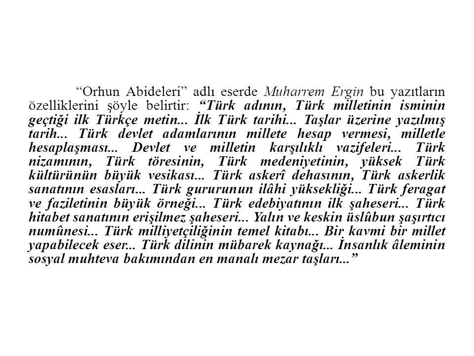 """""""Orhun Abideleri"""" adlı eserde Muharrem Ergin bu yazıtların özelliklerini şöyle belirtir: """"Türk adının, Türk milletinin isminin geçtiği ilk Türkçe meti"""