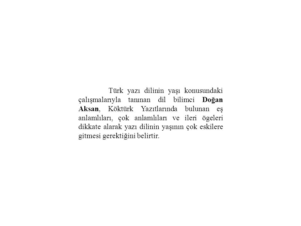 Türk yazı dilinin yaşı konusundaki çalışmalarıyla tanınan dil bilimci Doğan Aksan, Köktürk Yazıtlarında bulunan eş anlamlıları, çok anlamlıları ve ile