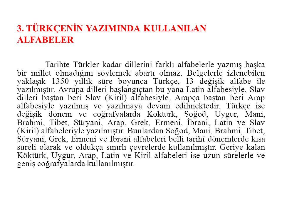 3. TÜRKÇENİN YAZIMINDA KULLANILAN ALFABELER Tarihte Türkler kadar dillerini farklı alfabelerle yazmış başka bir millet olmadığını söylemek abartı olma