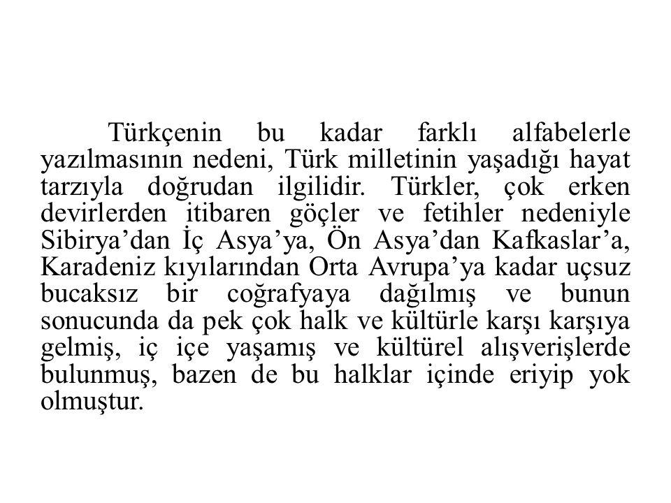Türkçenin bu kadar farklı alfabelerle yazılmasının nedeni, Türk milletinin yaşadığı hayat tarzıyla doğrudan ilgilidir. Türkler, çok erken devirlerden