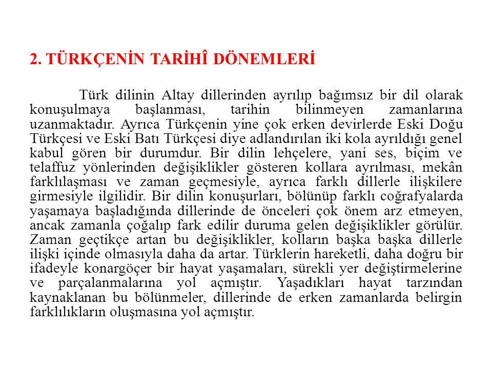 2. TÜRKÇENİN TARİHÎ DÖNEMLERİ Türk dilinin Altay dillerinden ayrılıp bağımsız bir dil olarak konuşulmaya başlanması, tarihin bilinmeyen zamanlarına uz