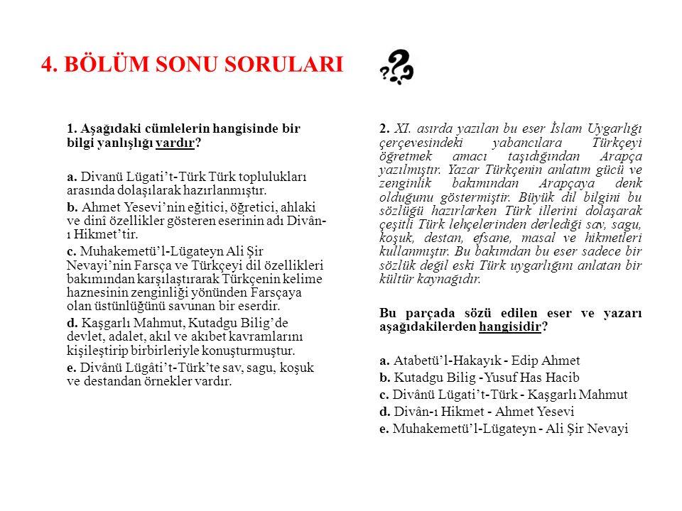 4. BÖLÜM SONU SORULARI 1. Aşağıdaki cümlelerin hangisinde bir bilgi yanlışlığı vardır? a. Divanü Lügati't-Türk Türk toplulukları arasında dolaşılarak