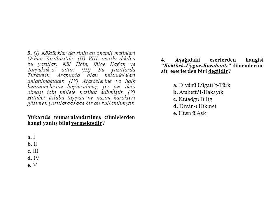 3. (I) Köktürkler devrinin en önemli metinleri Orhun Yazıtları'dır. (II) VIII. asırda dikilen bu yazıtlar; Kül Tigin, Bilge Kağan ve Tonyukuk'a aittir