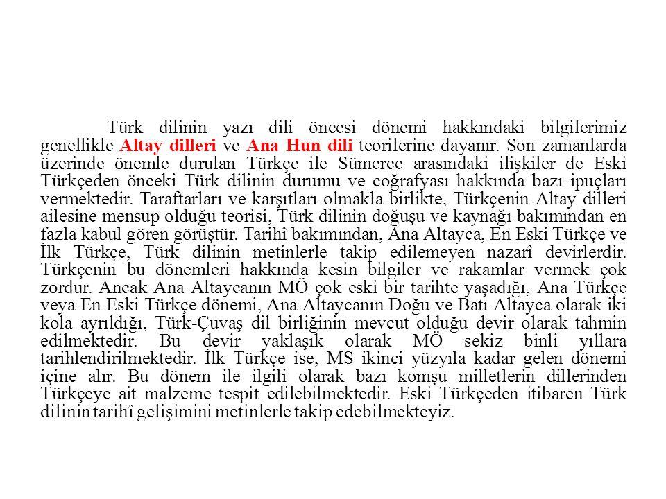 Türk dilinin yazı dili öncesi dönemi hakkındaki bilgilerimiz genellikle Altay dilleri ve Ana Hun dili teorilerine dayanır. Son zamanlarda üzerinde öne