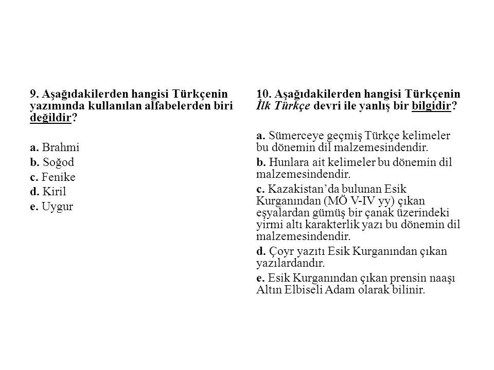 9. Aşağıdakilerden hangisi Türkçenin yazımında kullanılan alfabelerden biri değildir? a. Brahmi b. Soğod c. Fenike d. Kiril e. Uygur 10. Aşağıdakilerd