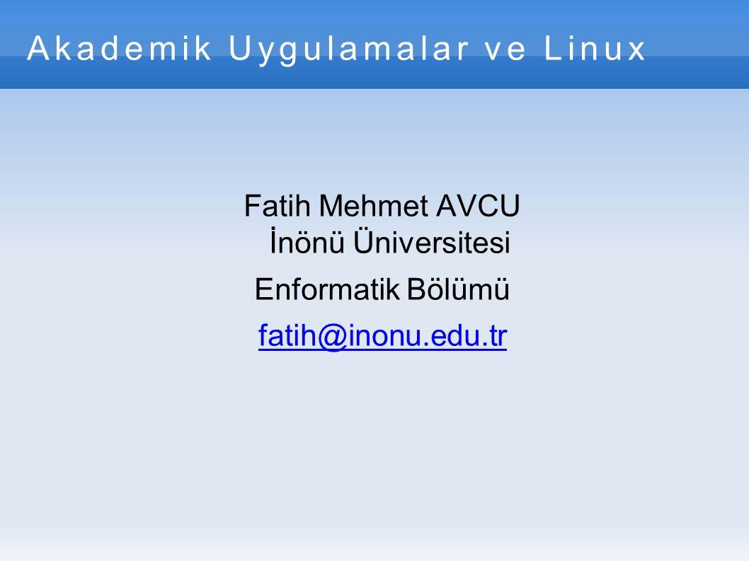 Akademik Uygulamalar ve Linux Fatih Mehmet AVCU İnönü Üniversitesi Enformatik Bölümü fatih@inonu.edu.tr