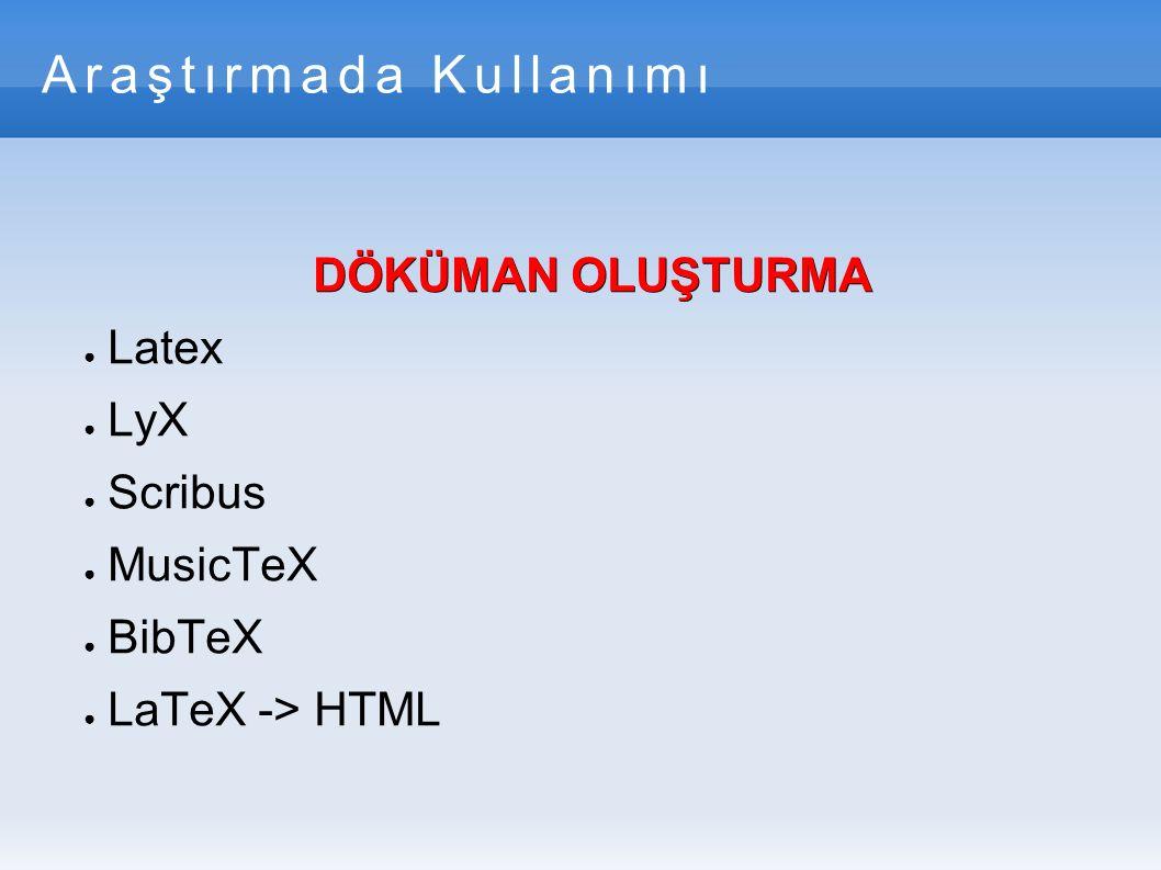 Araştırmada Kullanımı DÖKÜMAN OLUŞTURMA ● Latex ● LyX ● Scribus ● MusicTeX ● BibTeX ● LaTeX -> HTML