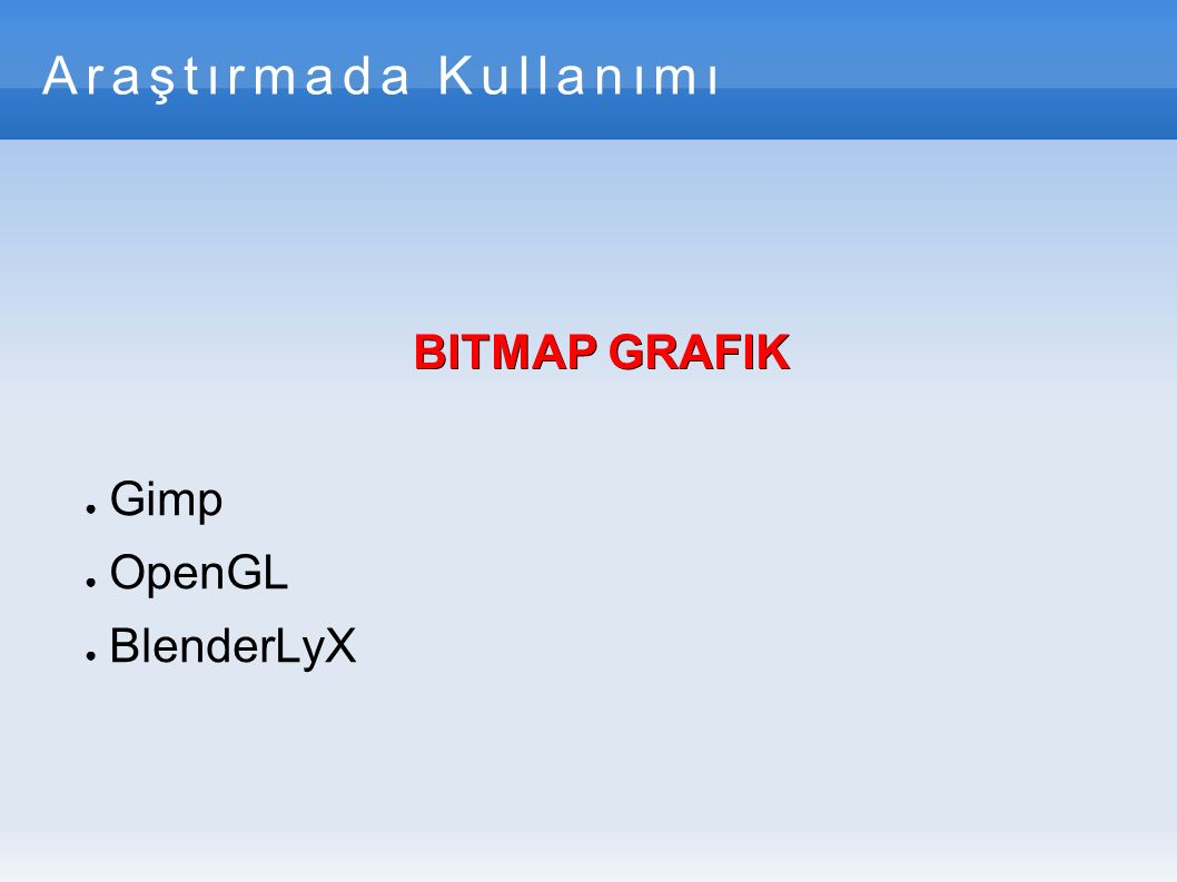 Araştırmada Kullanımı BITMAP GRAFIK ● Gimp ● OpenGL ● BlenderLyX