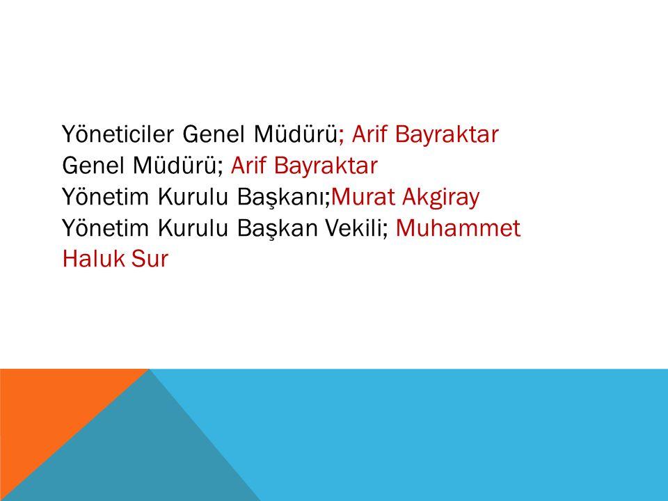 Yöneticiler Genel Müdürü; Arif Bayraktar Genel Müdürü; Arif Bayraktar Yönetim Kurulu Başkanı;Murat Akgiray Yönetim Kurulu Başkan Vekili; Muhammet Halu