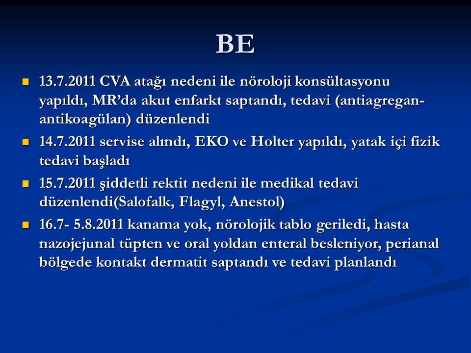 BE 13.7.2011 CVA atağı nedeni ile nöroloji konsültasyonu yapıldı, MR'da akut enfarkt saptandı, tedavi (antiagregan- antikoagülan) düzenlendi 13.7.2011 CVA atağı nedeni ile nöroloji konsültasyonu yapıldı, MR'da akut enfarkt saptandı, tedavi (antiagregan- antikoagülan) düzenlendi 14.7.2011 servise alındı, EKO ve Holter yapıldı, yatak içi fizik tedavi başladı 14.7.2011 servise alındı, EKO ve Holter yapıldı, yatak içi fizik tedavi başladı 15.7.2011 şiddetli rektit nedeni ile medikal tedavi düzenlendi(Salofalk, Flagyl, Anestol) 15.7.2011 şiddetli rektit nedeni ile medikal tedavi düzenlendi(Salofalk, Flagyl, Anestol) 16.7- 5.8.2011 kanama yok, nörolojik tablo geriledi, hasta nazojejunal tüpten ve oral yoldan enteral besleniyor, perianal bölgede kontakt dermatit saptandı ve tedavi planlandı 16.7- 5.8.2011 kanama yok, nörolojik tablo geriledi, hasta nazojejunal tüpten ve oral yoldan enteral besleniyor, perianal bölgede kontakt dermatit saptandı ve tedavi planlandı