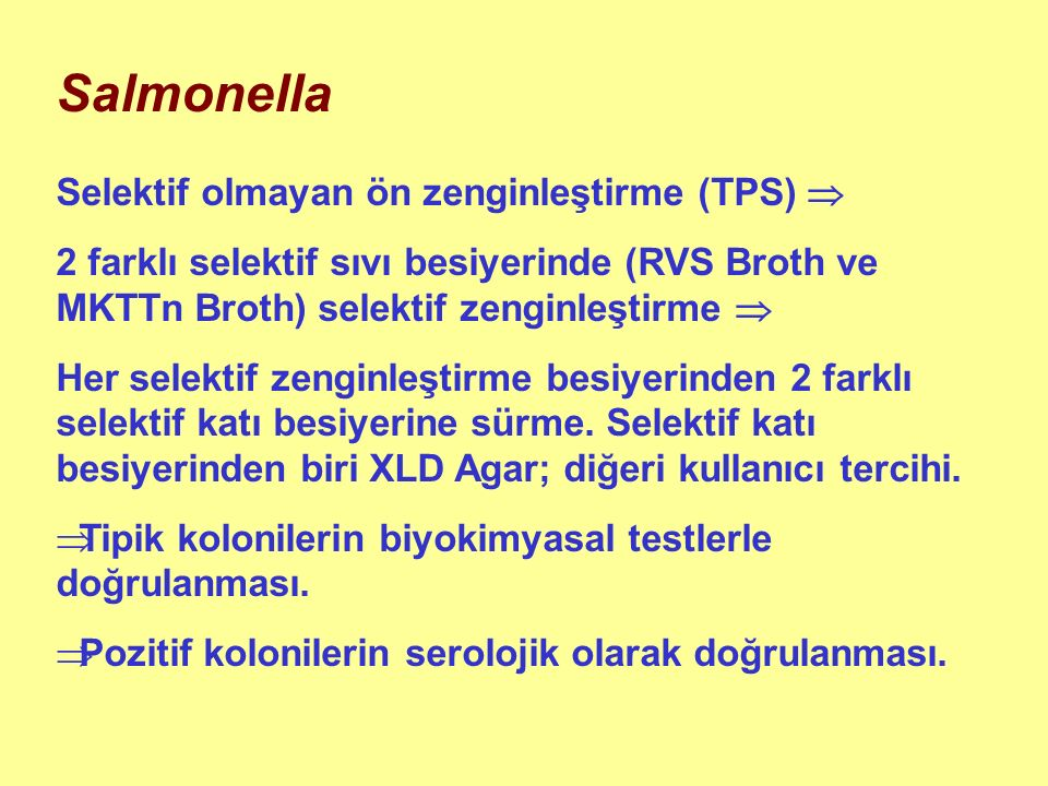 Salmonella Selektif olmayan ön zenginleştirme (TPS)  2 farklı selektif sıvı besiyerinde (RVS Broth ve MKTTn Broth) selektif zenginleştirme  Her selektif zenginleştirme besiyerinden 2 farklı selektif katı besiyerine sürme.
