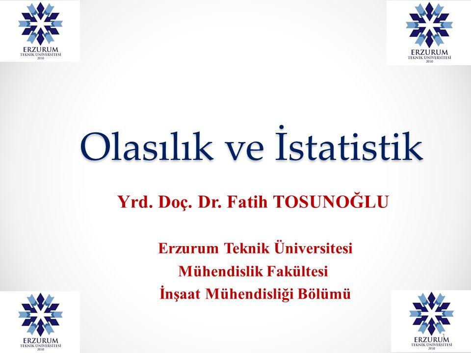 Olasılık ve İstatistik Yrd. Doç. Dr. Fatih TOSUNOĞLU Erzurum Teknik Üniversitesi Mühendislik Fakültesi İnşaat Mühendisliği Bölümü 1