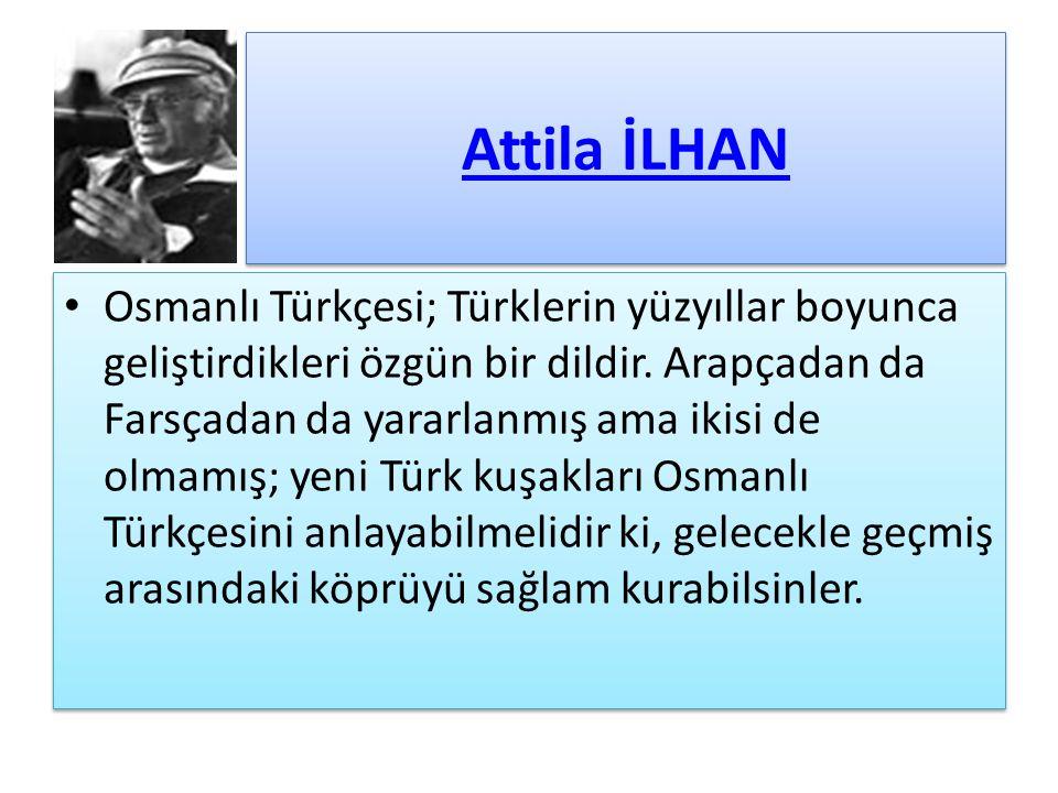 Attila İLHAN Osmanlı Türkçesi; Türklerin yüzyıllar boyunca geliştirdikleri özgün bir dildir. Arapçadan da Farsçadan da yararlanmış ama ikisi de olmamı
