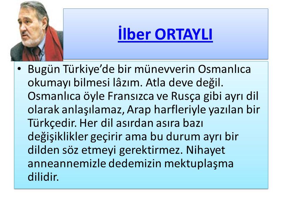 İlber ORTAYLI Bugün Türkiye'de bir münevverin Osmanlıca okumayı bilmesi lâzım. Atla deve değil. Osmanlıca öyle Fransızca ve Rusça gibi ayrı dil olarak