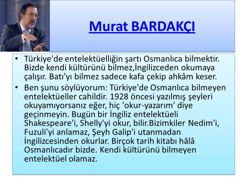 Murat BARDAKÇI Türkiye'de entelektüelliğin şartı Osmanlıca bilmektir. Bizde kendi kültürünü bilmez,İngilizceden okumaya çalışır. Batı'yı bilmez sadece