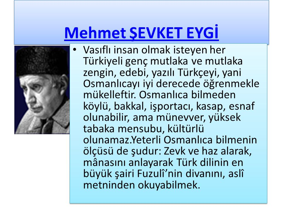 Mehmet ŞEVKET EYGİ Vasıflı insan olmak isteyen her Türkiyeli genç mutlaka ve mutlaka zengin, edebi, yazılı Türkçeyi, yani Osmanlıcayı iyi derecede öğrenmekle mükelleftir.