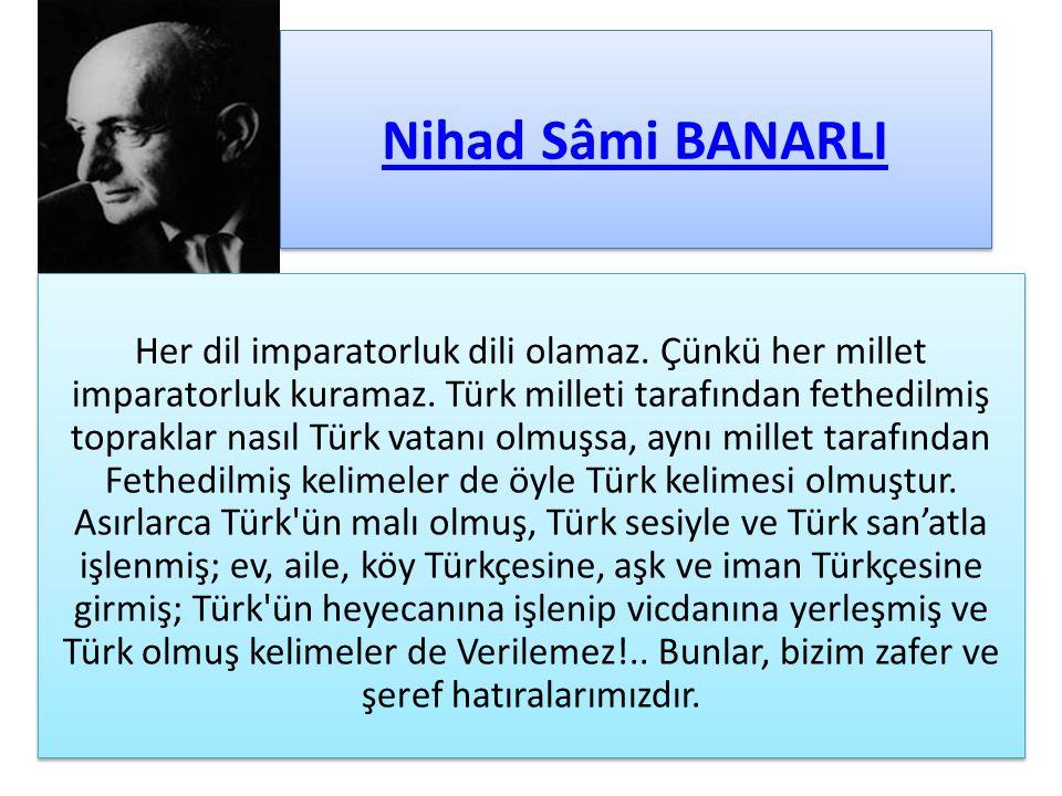 Nihad Sâmi BANARLI Her dil imparatorluk dili olamaz. Çünkü her millet imparatorluk kuramaz. Türk milleti tarafından fethedilmiş topraklar nasıl Türk v