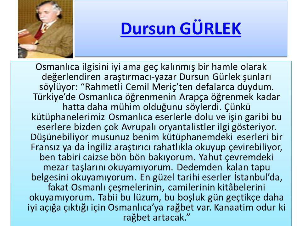 Dursun GÜRLEK Osmanlıca ilgisini iyi ama geç kalınmış bir hamle olarak değerlendiren araştırmacı-yazar Dursun Gürlek şunları söylüyor: Rahmetli Cemil Meriç'ten defalarca duydum.